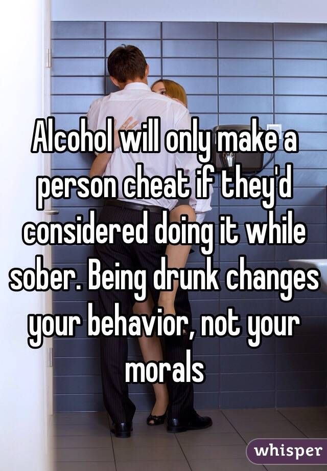 Alcohol will only make a person cheat if they'd considered doing it while sober. Being drunk changes your behavior, not your morals