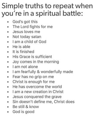 Simple truths to repeat when you're in a spiritual battle: - God's got this . The Lord fights for me - Jesus loves me - Not today satan . [am a Child of God - He is able . It is finished . His Grace is sufficient . Joy comes in the morning - I am not alone - lam fearfully & wonderfully made . Fear has no grip on me - Christ is enough for me . He has overcome the world . [am a new creation in Christ - Jesus conquered the grave . Sin doesn't define me, Christ does . Be still & know . God is good - )