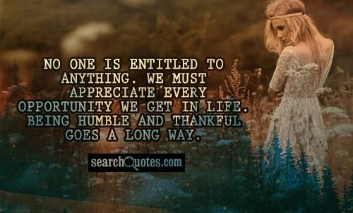 No one is entitled to anything. We must appreciate every