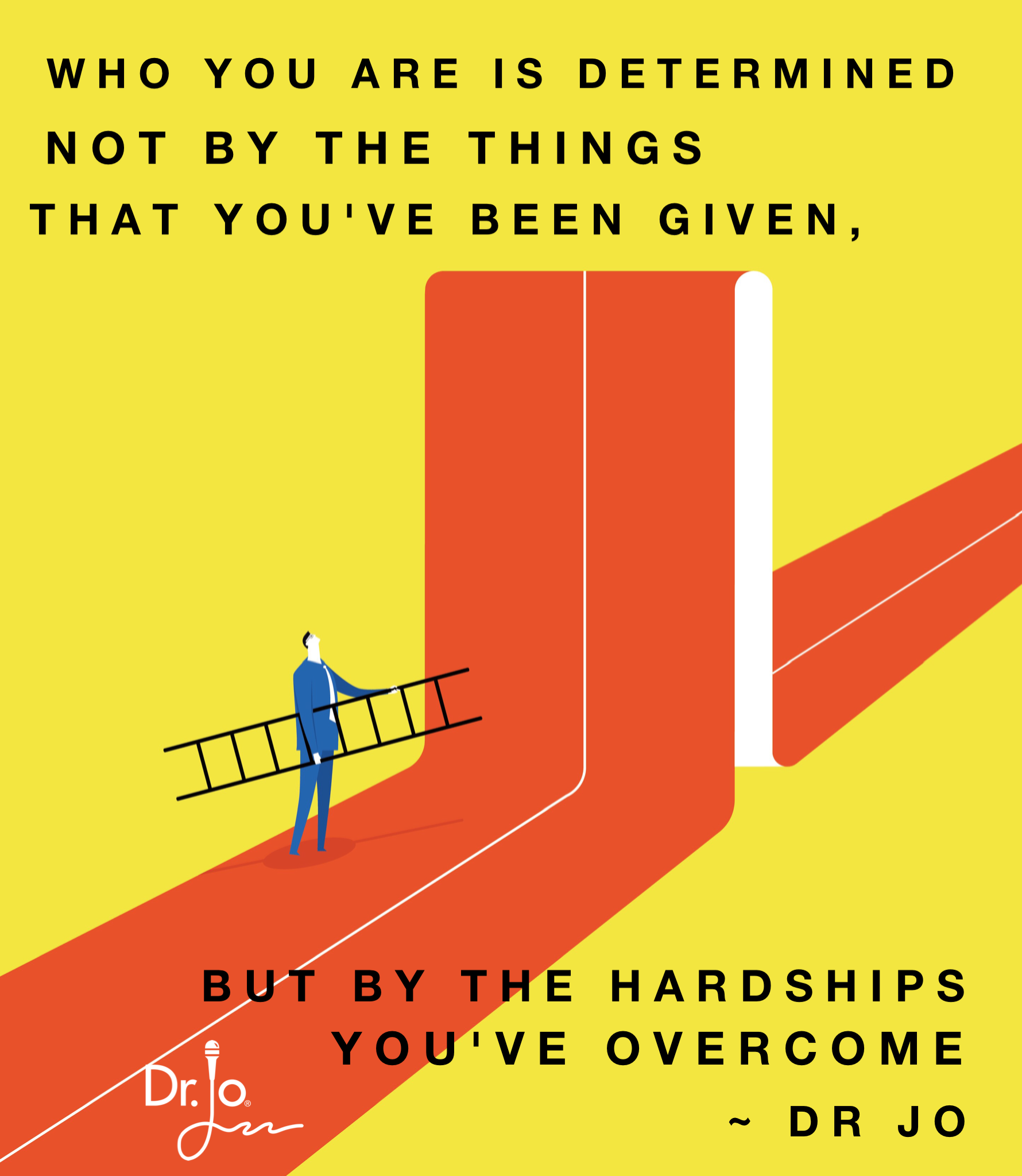 Who you are is determined NOT by the things you've been given, but by the hardships you've overcome.