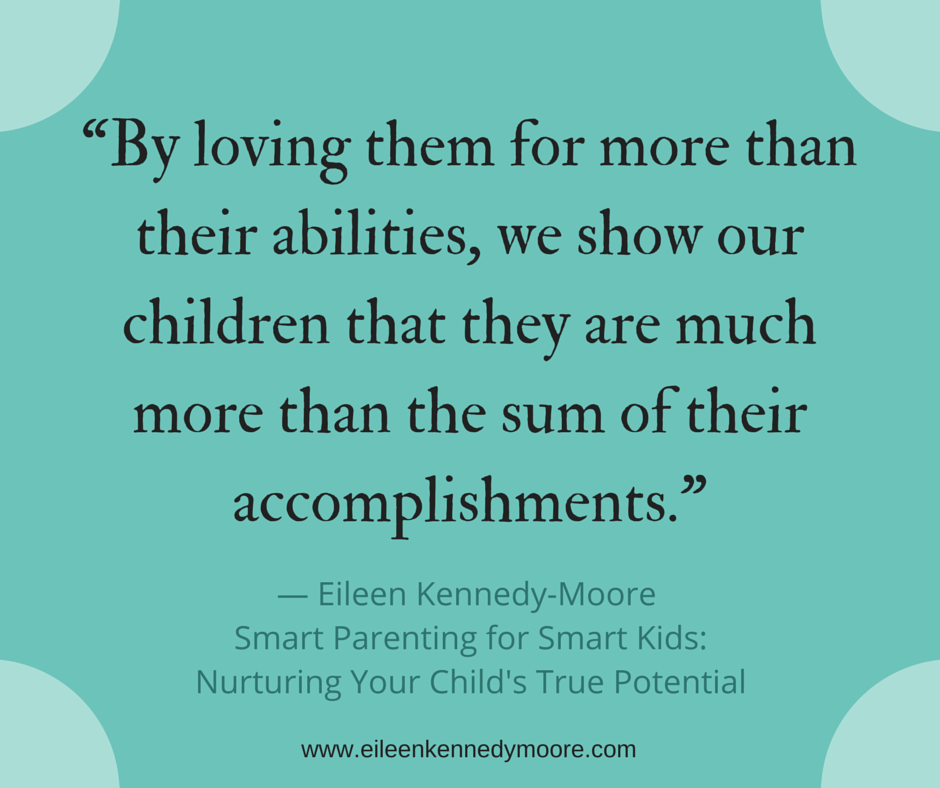 By loving them for more than their abilities, we show our children that they are much more than the sum of their accomplishments. | Eileen Kennedy-Moore, PhD | Smart Parenting for Smart Kids
