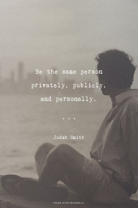 Be the same person privately, publicly, and personally. - Judah Smith