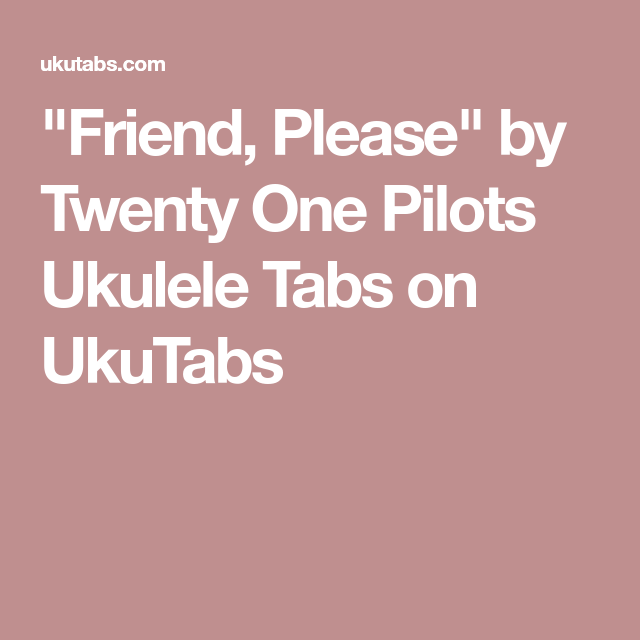 Friend Please By Twenty One Pilots Ukulele Tabs On Ukutabs