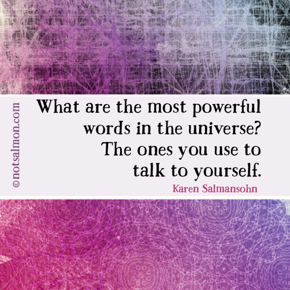 What are the most powerful words in the universe? The ones you use to talk to yourself. @notsalmon