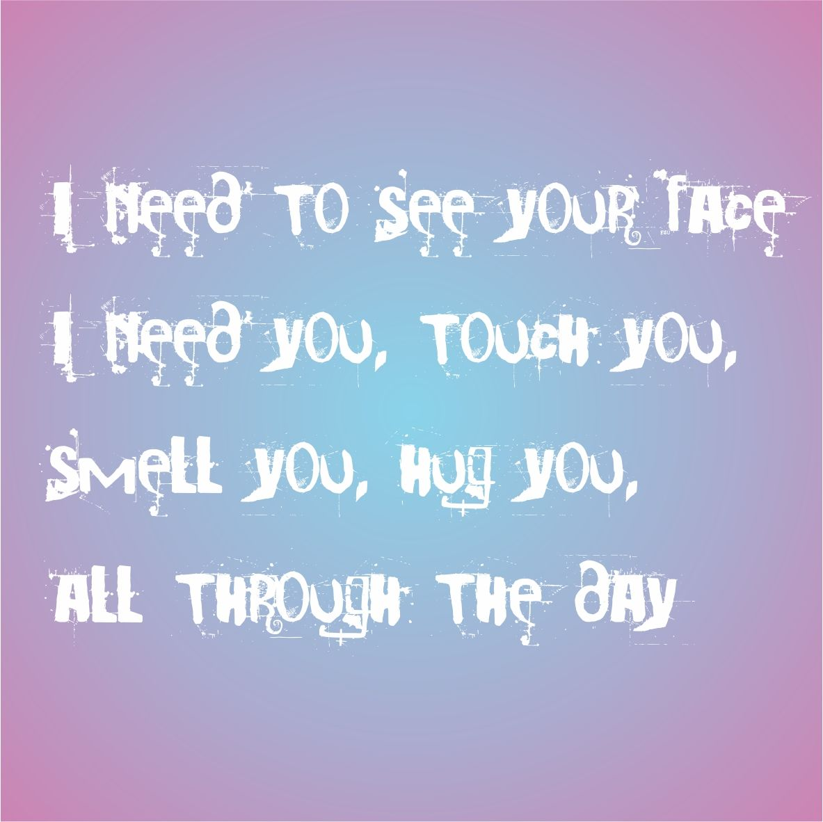 I need to see you I need you, touch you, smell you, hug you All through the day (music Only You :: Ayo)
