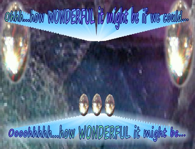 how wonderful might be if we  could...