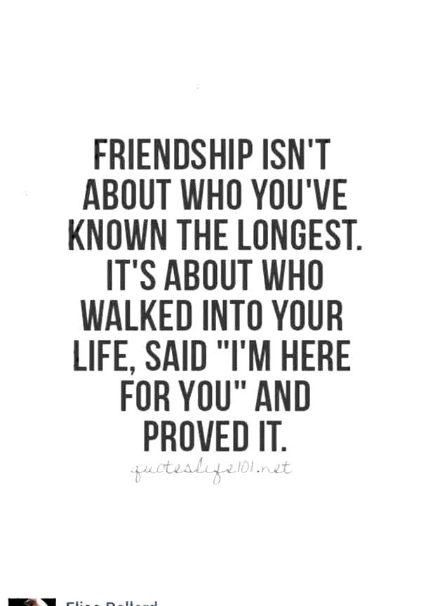 Friendship isnt about who youve known the longest. Its about who walked into your life, said Im