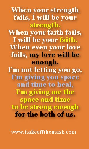 When your strength fails, I will be your strength. When your faith fails, I will be your faith. When even your love fails, my love will be enough. I'm not letting you go, I'm giving you space and time to heal, I'm giving me the space and time to be strong enough for the both of us. Read more... http://wp.me/pcyyB-2Le