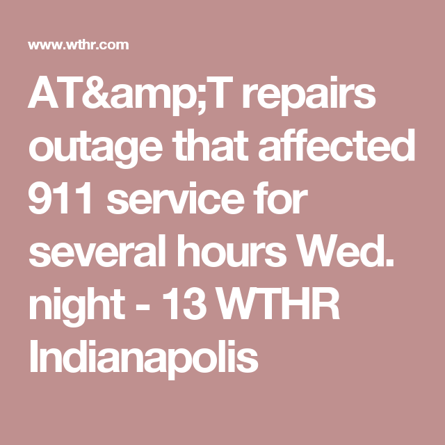 AT&T repairs outage that affected 911 service for several hours Wed. night - 13 WTHR Indianapolis