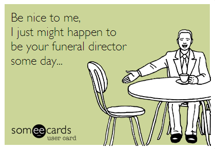 Be Nice To Funeral Directors Funeral Jokes Funeral Humor