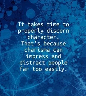 It takes time to properly discern character. that's because charisma can impress and distract people far too easily.
