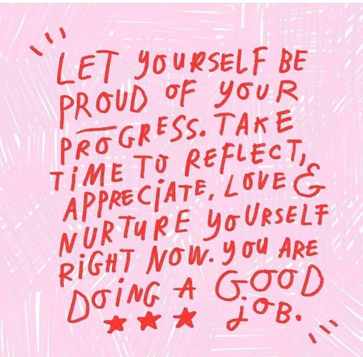 Let yourself be proud of your progress. Take time to reflect, appreciate, love & nurture yourself right now. You are doing a good job.
