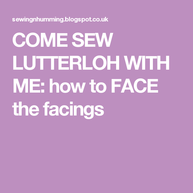 COME SEW LUTTERLOH WITH ME: how to FACE the facings