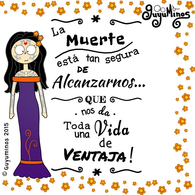 La Muerte está tan segura de alcanzarnos que nos da toda Una vida de ventaja,© Guyuminos 2015 Disfruta cada día! #catrina #guyuminos #frases #vida