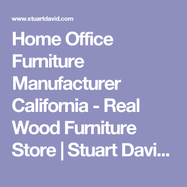 Home Office Furniture Manufacturer California   Real Wood Furniture Store | Stuart  David Furniture