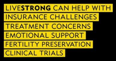 #LIVESTRONG can help with: Insurance Challenges, Treatment Concerns, Emotional Support, Fertility Preservation and finding Clinical Trials after a cancer diagnosis.