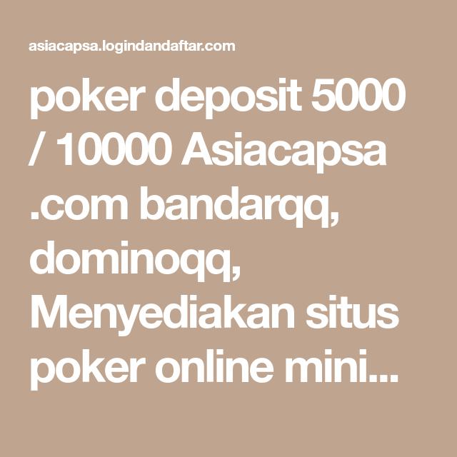 Poker Deposit 5000 10000 Asiacapsa Com Bandarqq Dominoqq Menyediakan Situs Poker Online Minimal Deposit 5000 10000 Dan Poker Capsa Susun Poker Aplikasi