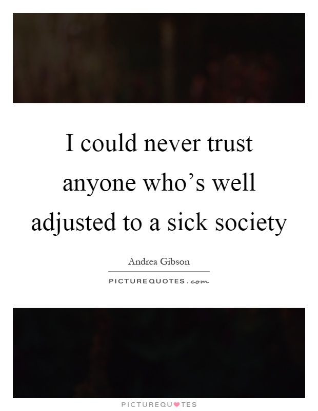 Society Quotes I Could Never Trust Anyone Who's Well Adjusted To A Sick Society .
