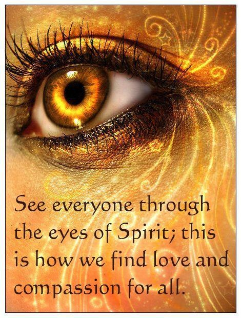 See everyone though the eyes of Spirit; this is how we find love and compassion for all.♥