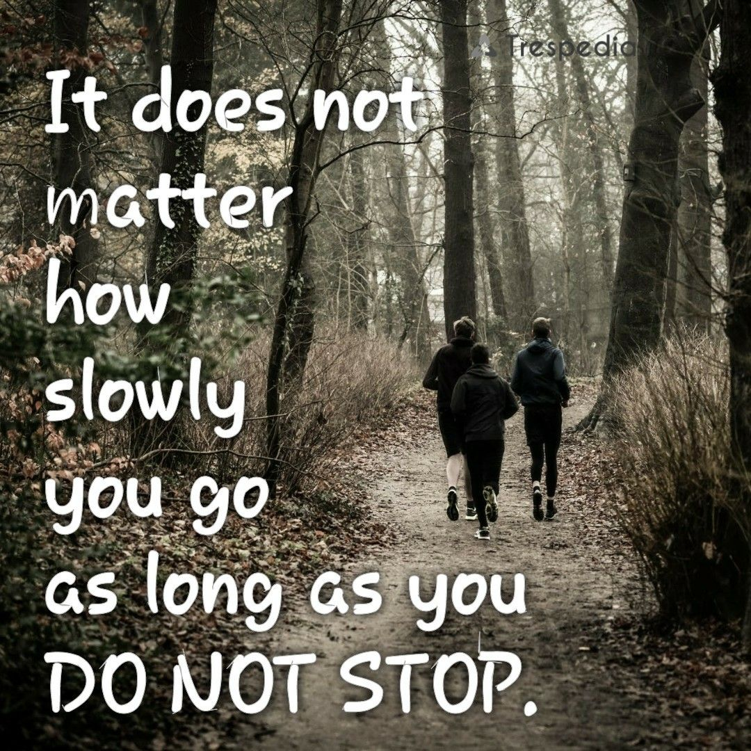 It does not matter how slowly you go as long as you do not