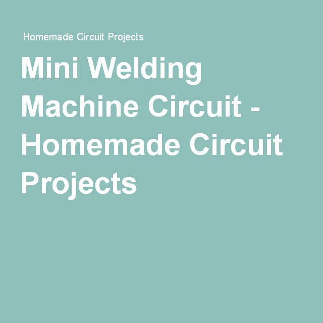 Mini Welding Machine Circuit - Homemade Circuit Projects | Projects ...