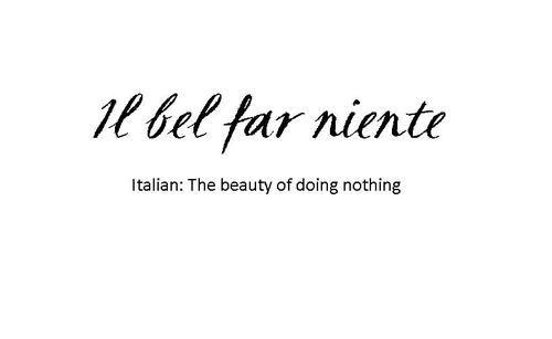 Il Bel Far Niente Italian Quotes Italian Words Wonderful Words