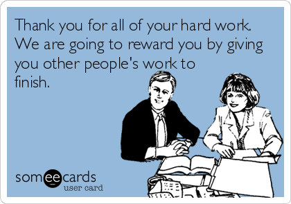 Thank You For All Of Your Hard Work We Are Going To Reward You By Giving You Other People S Work To Finish Hard Work Meme Cute Quotes Hard Work Quotes