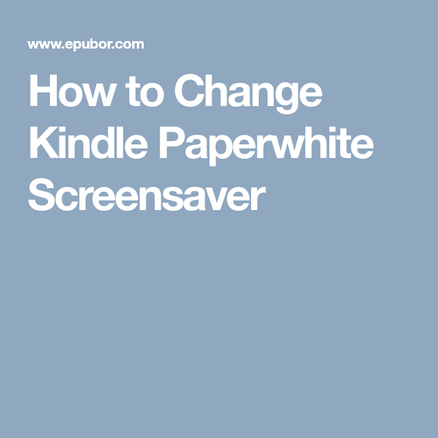 How To Change Kindle Paperwhite Screensaver Kindle Paperwhite Screen Savers Kindle