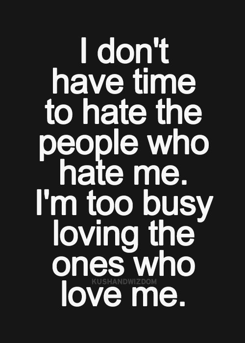 I Don't Have Time To Hate The People Who Hate Me. I'm Too