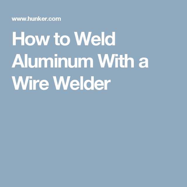 How to Weld Aluminum With a Wire Welder | Welding | Pinterest | Wire ...