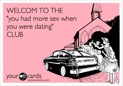 WELCOM TO THE 'you had more sex when you were dating' CLUB.