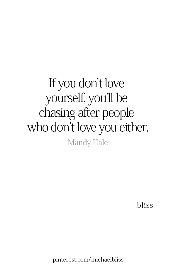 If you don't love yourself, you'll be chasing after people who don't love you either