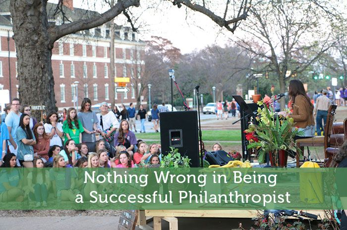 Nothing Wrong in Being a Successful Philanthropist. Too many times people who are well off and successful are disliked by the masses for a number of reasons, especially during these times where so many people are struggling just to get by. The reality is not a day goes by that images of their homes, cars, boats, where they go on vacation is not shown on TV or in the magazines, not to mention all the reality shows that are on TV now.