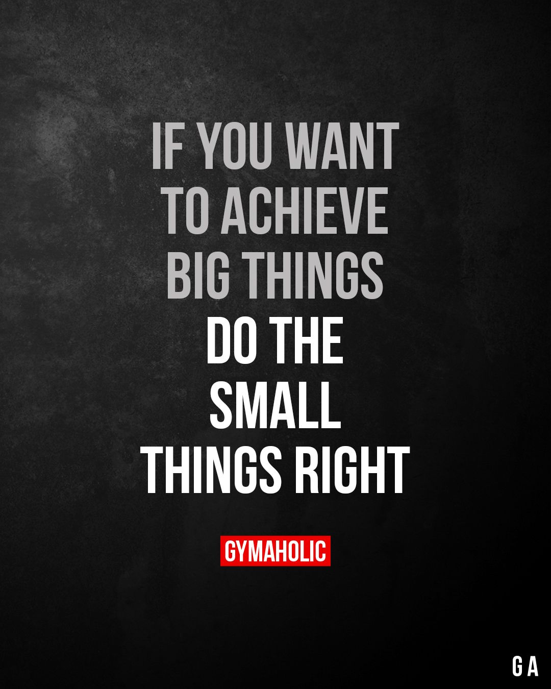 If you want to achieve BIG things Do the small things right