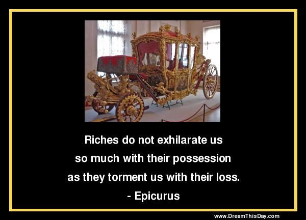 Riches Do Not Exhilarate Us So Much With Their Possession As They Torment Us With Their Loss Epicuru Inspirational Wisdom Quotes Funny Quotes Greed Quotes