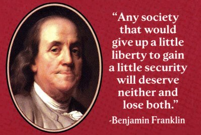 """Any society that would give up a little liberty, to gain a little security, will deserve neither and lose both."" - Benjamin Franklin"