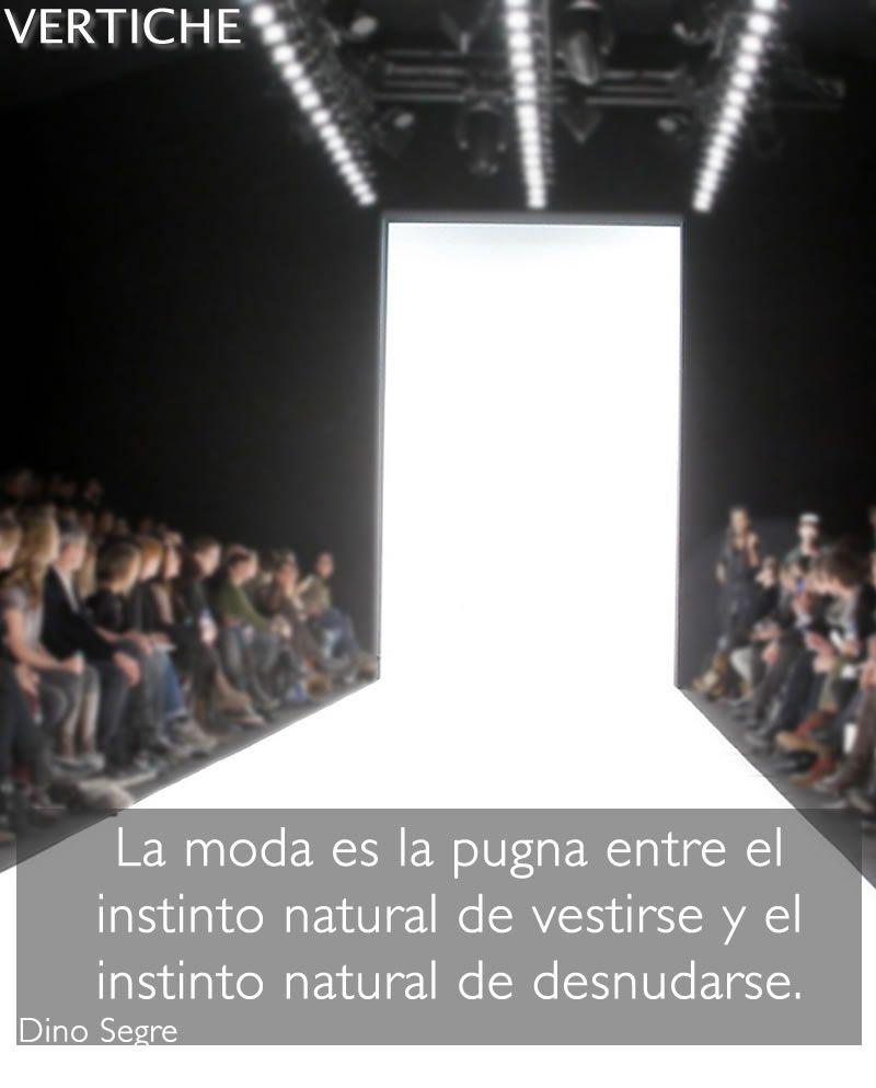 La moda es la pugna entre el instinto natural de vestirse y el instinto natural de desnudarse.  Dino Segré