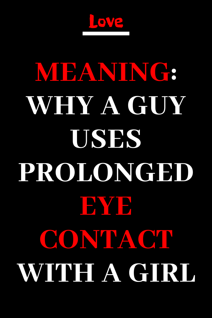 MEANING WHY A GUY USES PROLONGED EYE CONTACT WITH A GIRL   Love ...