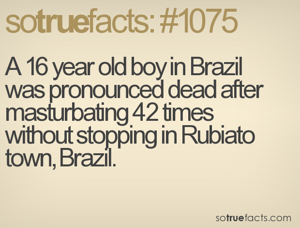 A 16 year old boy in Brazil was pronounced dead after masturbating 42 times without stopping in Rubiato town, Brazil.