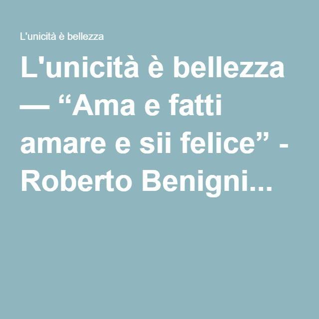 """L'unicità è bellezza — """"Ama e fatti amare e sii felice"""" - Roberto Benigni..."""