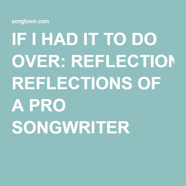 IF I HAD IT TO DO OVER: REFLECTIONS OF A PRO SONGWRITER