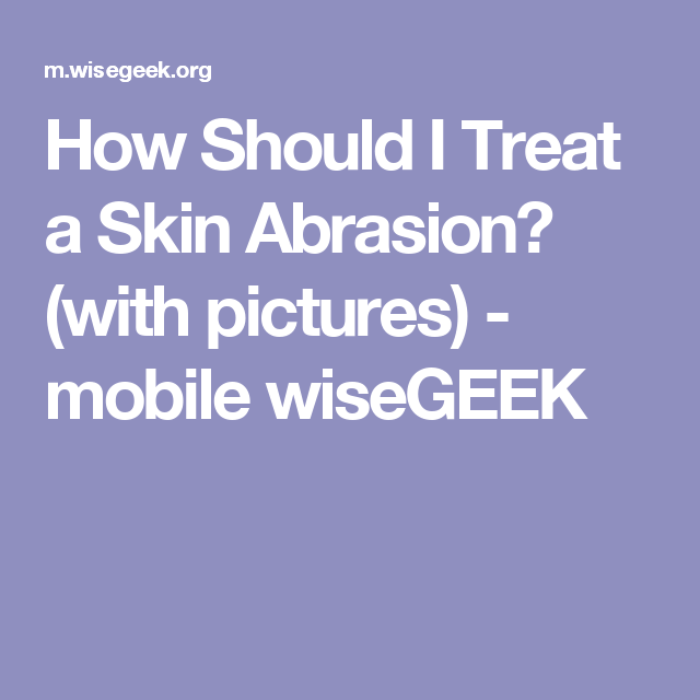 How Should I Treat a Skin Abrasion? (with pictures) - mobile