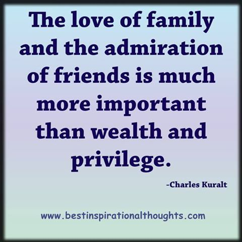 The love of family and  the admiration of friends is  much more important than what...?  please read and re pin