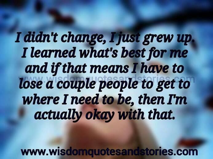 I Didn T Change I Just Grew Up I Learned What S Best For Me If That Mean I Have To Loose A Couple Of Peop Soul Quotes Words Of Wisdom Inspirational