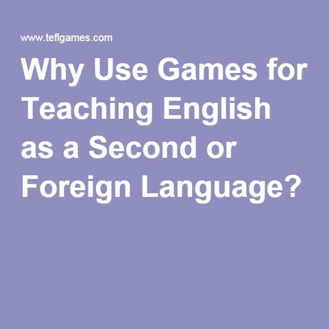 Why Use Games For Teaching English As A Second Or Foreign Language Teaching English Foreign Language Teaching English Language Teaching