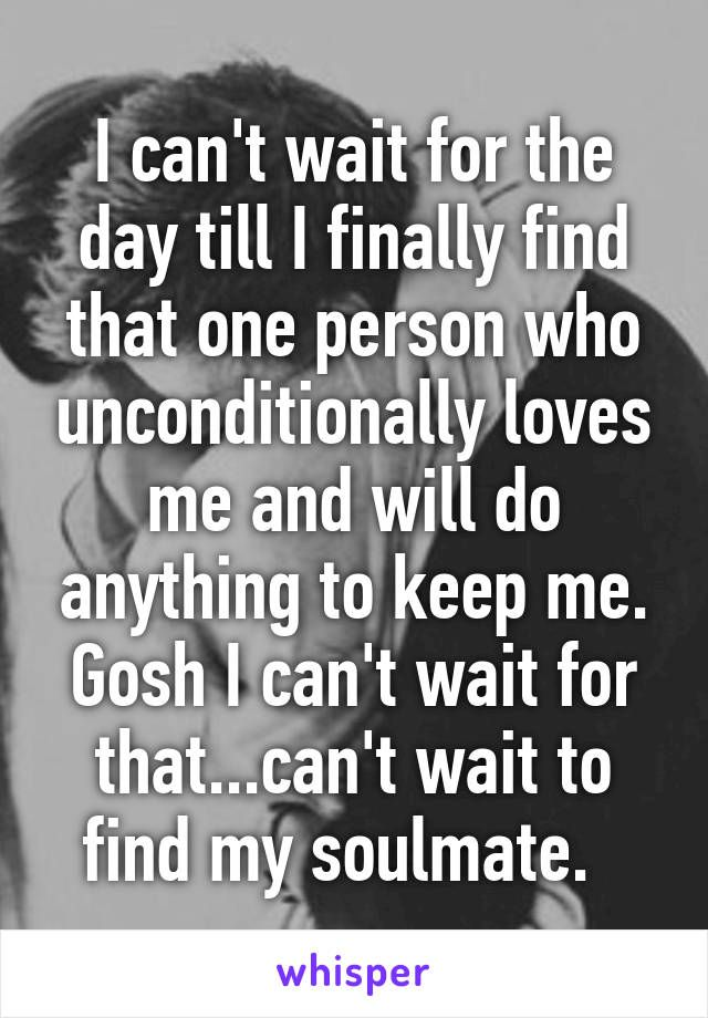 I Can T Wait For The Day Till I Finally Find That One Person Who Unconditionally Loves Me Cant Wait To See You Quotes Finding Someone Quotes Seeing You Quotes