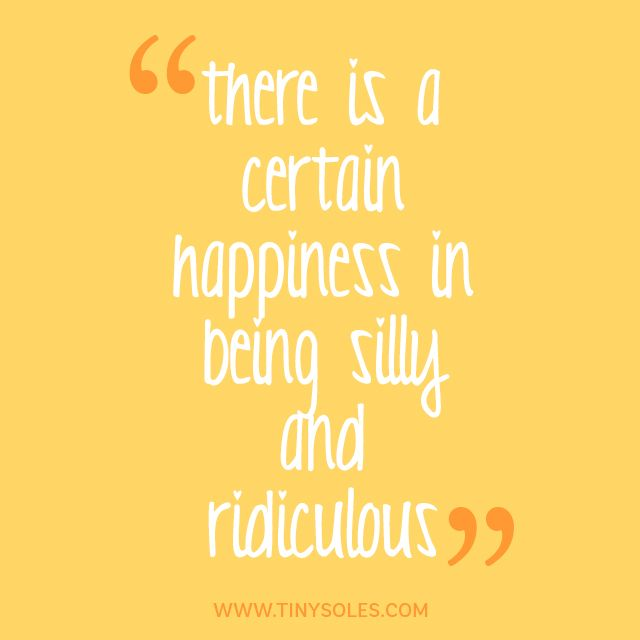 There Is A Certain Happiness In Being Silly And Ridiculous Be