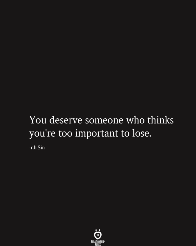 You Deserve Someone Who Thinks You're Too Important To Lose