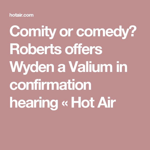 Comity or comedy? Roberts offers Wyden a Valium in confirmation hearing «  Hot Air