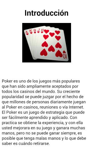 El Poker es uno de los juegos más populares que han sido ampliamente aceptados por todos los casinos del mundo. <p>Su creciente popularidad se puede juzgar por el hecho de que millones de personas diariamente juegan al Poker en casinos, reuniones o vía Internet. <p>El Poker es un juego de estrategia que puede ser fácilmente aprendido y aplicado.